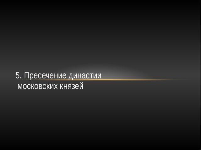 5. Пресечение династии московских князей
