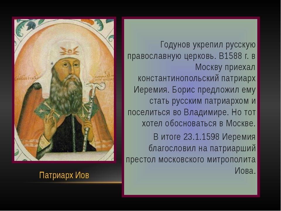 Годунов укрепил русскую православную церковь. В1588 г. в Москву приехал конс...