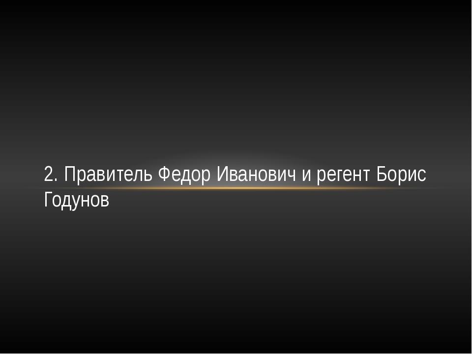 2. Правитель Федор Иванович и регент Борис Годунов