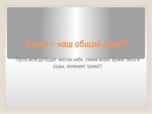 Крым – наш общий дом!!! Пусть всегда будет чистое небо, синее море, шумят лес