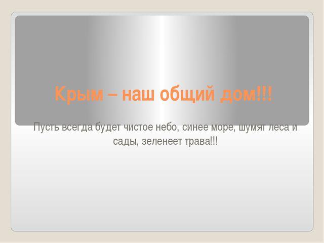 Крым – наш общий дом!!! Пусть всегда будет чистое небо, синее море, шумят лес...