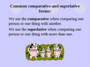 Common comparative and superlative forms: We use the comparative when compari