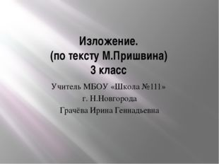 Изложение. (по тексту М.Пришвина) 3 класс Учитель МБОУ «Школа №111» г. Н.Новг