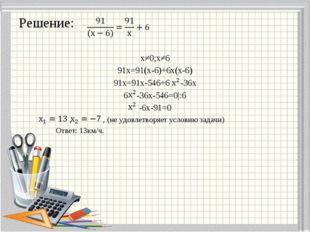 Решение: х≠0;х≠6 91х=91(х-6)+6х(х-6) 91х=91х-546+6 -36х 6 -36х-546=0|:6 -6х-9