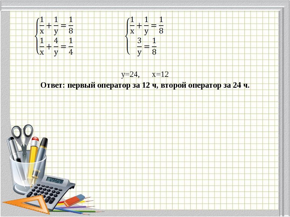 у=24, х=12 Ответ: первый оператор за 12 ч, второй оператор за 24 ч.