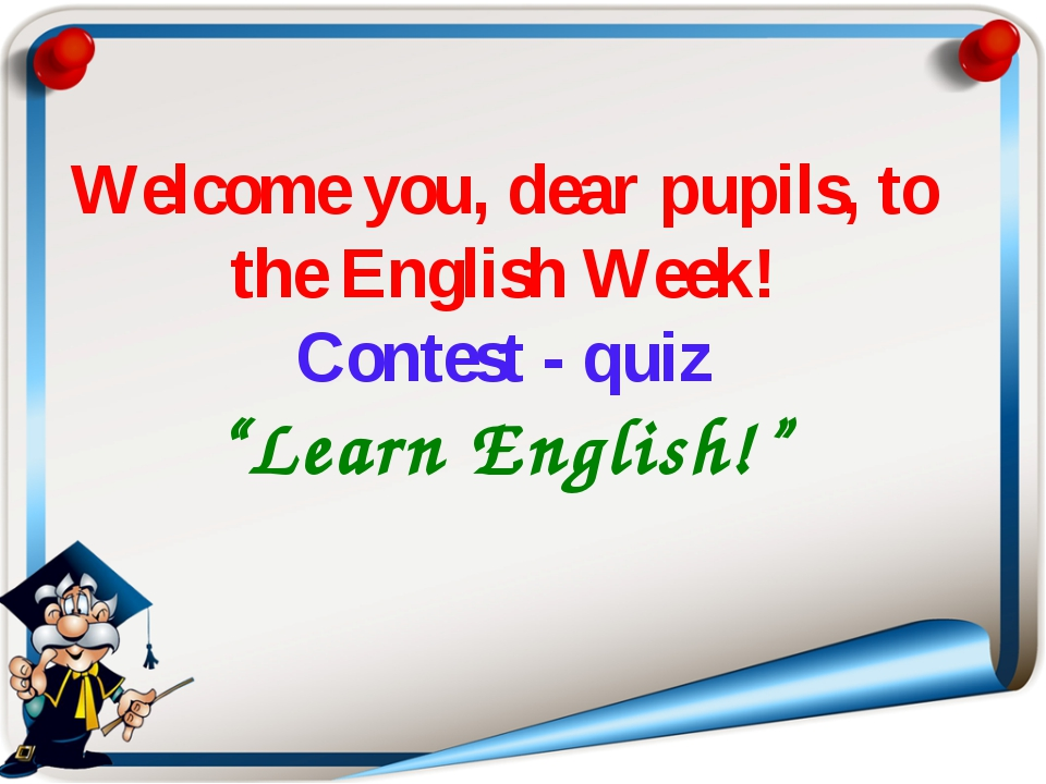 """Welcome you, dear pupils, to the English Week! Contest - quiz """"Learn English!"""""""