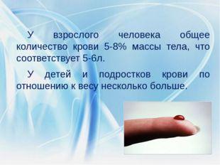 У взрослого человека общее количество крови 5-8% массы тела, что соответствуе
