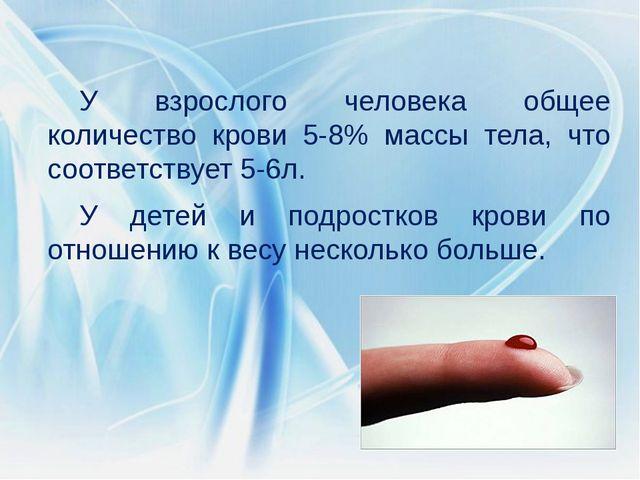 У взрослого человека общее количество крови 5-8% массы тела, что соответствуе...