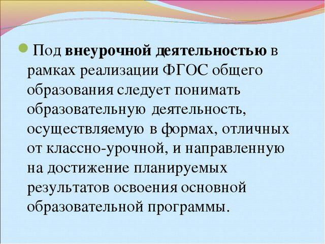 Под внеурочной деятельностью в рамках реализации ФГОС общего образования след...