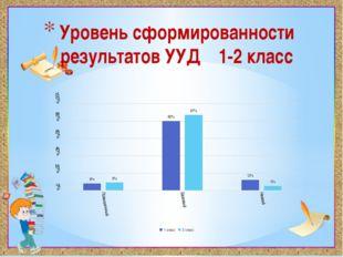 Уровень сформированности результатов УУД 1-2 класс