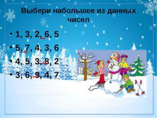 Выбери набольшее из данных чисел 1, 3, 2, 6, 5 5, 7, 4, 3, 6 4, 5, 3, 8, 2 3,
