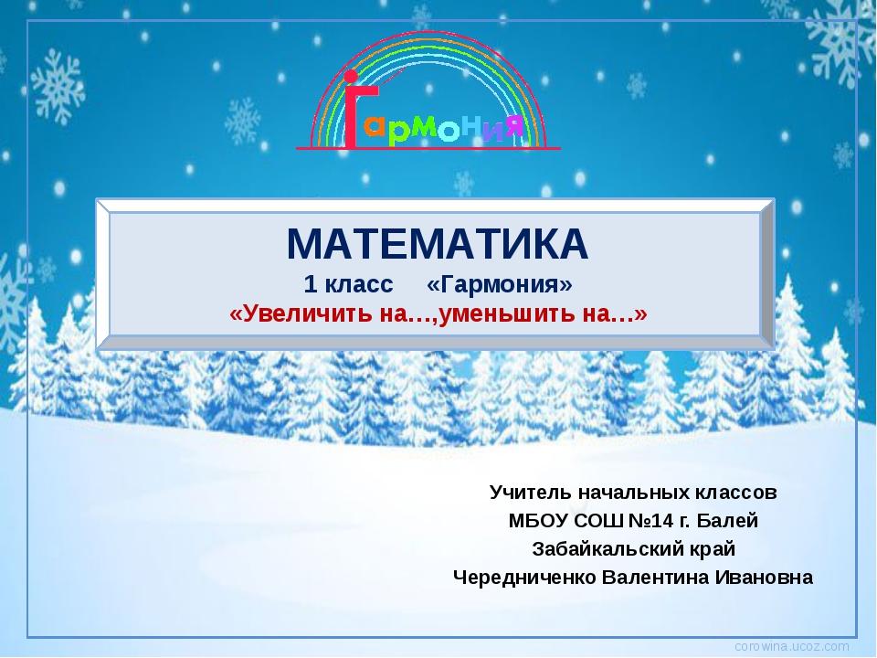 МАТЕМАТИКА 1 класс «Гармония» «Увеличить на…,уменьшить на…» Учитель начальных...