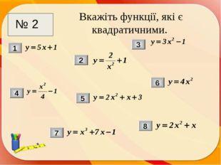 Вкажіть функції, які є квадратичними. 2 1 3 5 6 7 4 8 № 2