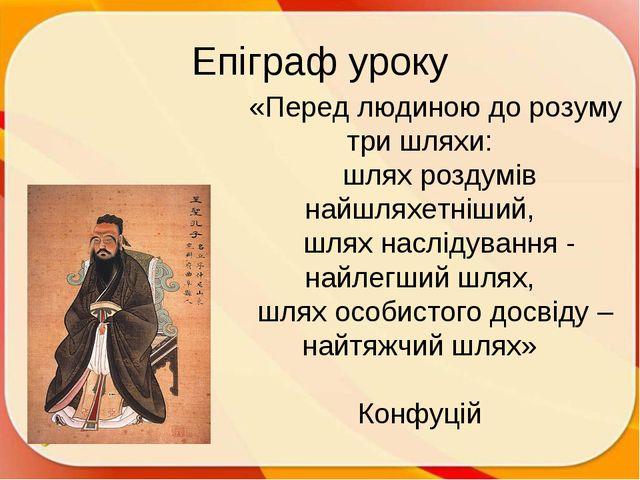 Епіграф уроку «Перед людиною до розуму три шляхи: шлях роздумів найшляхетніши...