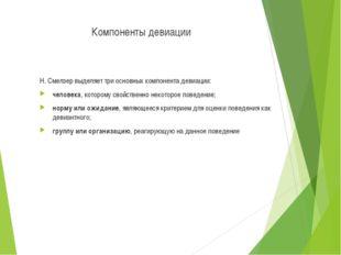Компоненты девиации Н. Смелзер выделяет три основных компонента девиации: чел