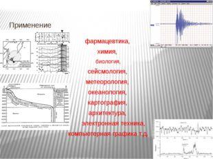Применение фармацевтика, химия, биология, сейсмология, метеорология, океанол