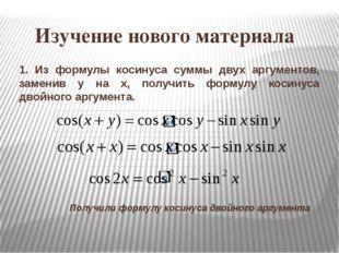 Изучение нового материала 1. Из формулы косинуса суммы двух аргументов, заме