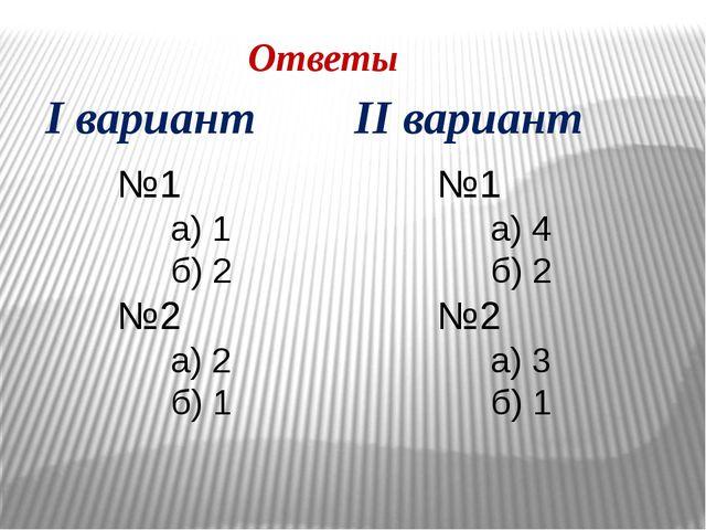 Ответы №1 а) 1 б) 2 №2 а) 2 б) 1 №1 а) 4 б) 2 №2 а) 3 б) 1 I вариант II вари...