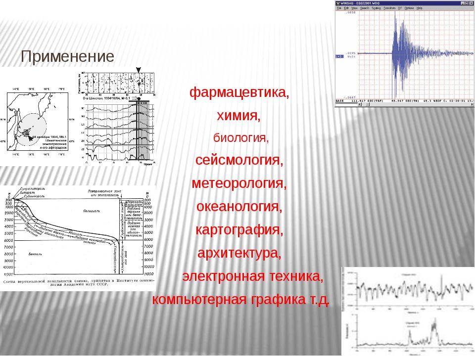 Применение фармацевтика, химия, биология, сейсмология, метеорология, океанол...