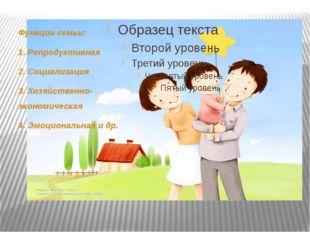 Функции семьи: 1. Репродуктивная 2. Социализация 3. Хозяйственно-экономическ