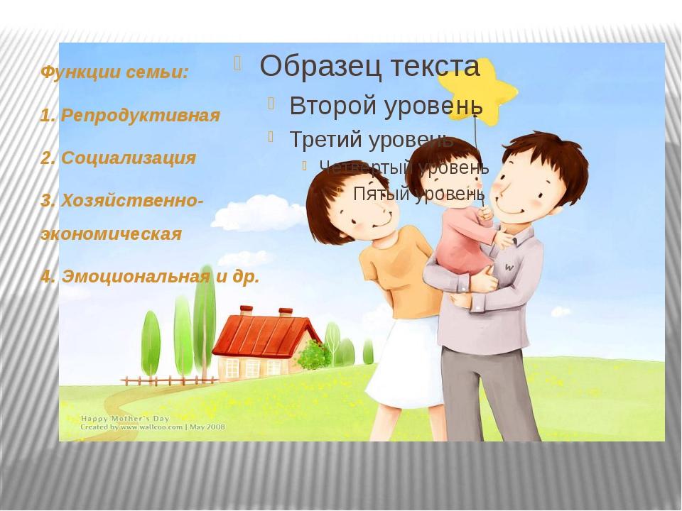 Функции семьи: 1. Репродуктивная 2. Социализация 3. Хозяйственно-экономическ...