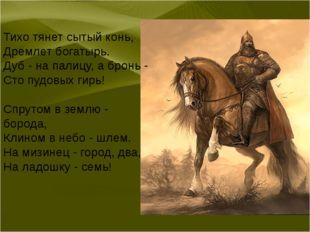 Тихо тянет сытый конь, Дремлет богатырь. Дуб - на палицу, а бронь - Сто пудов