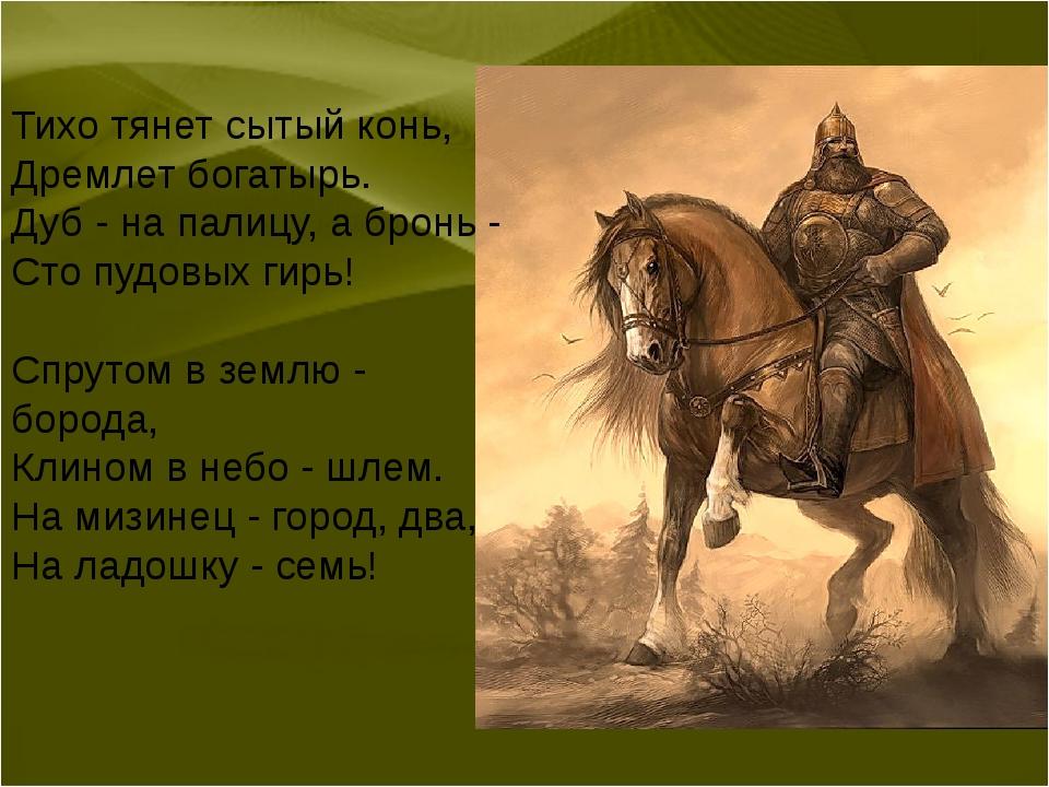 Тихо тянет сытый конь, Дремлет богатырь. Дуб - на палицу, а бронь - Сто пудов...