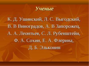 Ученые К. Д. Ушинский, Л. С. Выгодский, В. В Виноградов, А. В Запорожец, А. А
