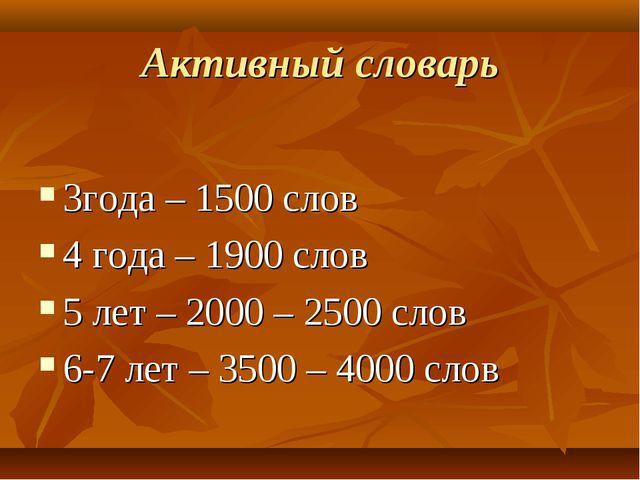 Активный словарь 3года – 1500 слов 4 года – 1900 слов 5 лет – 2000 – 2500 сло...
