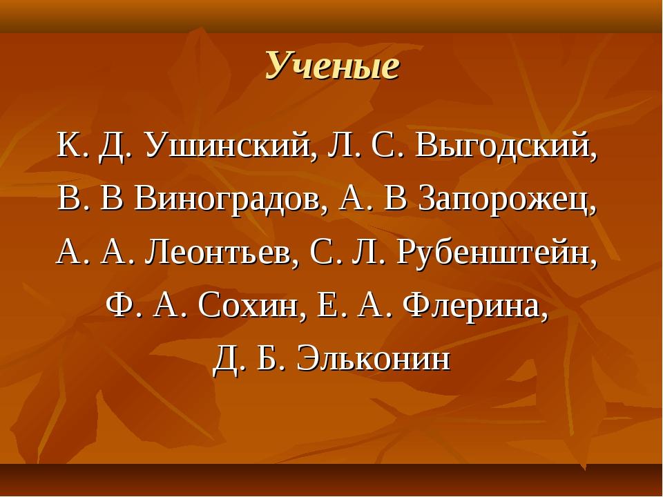 Ученые К. Д. Ушинский, Л. С. Выгодский, В. В Виноградов, А. В Запорожец, А. А...