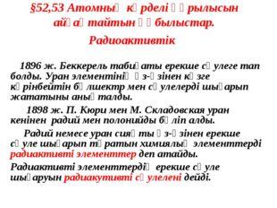 §52,53 Атомның күрделі құрылысын айғақтайтын құбылыстар. Радиоактивтік 1896 ж