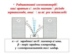 Радиактивті элементтердің шығаратын сәлесін магнит өрісінде зерттегенде, оның