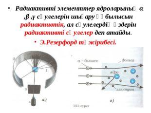 Радиактивті элементтер ядроларының α ,β ,γ сәулелерін шығару құбылысын радиа