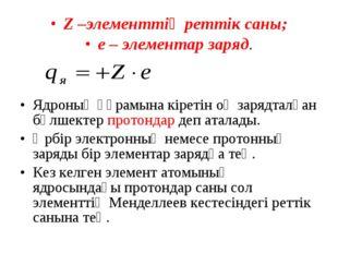 Z –элементтің реттік саны; е – элементар заряд. Ядроның құрамына кіретін оң з