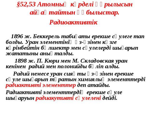 §52,53 Атомның күрделі құрылысын айғақтайтын құбылыстар. Радиоактивтік 1896 ж...