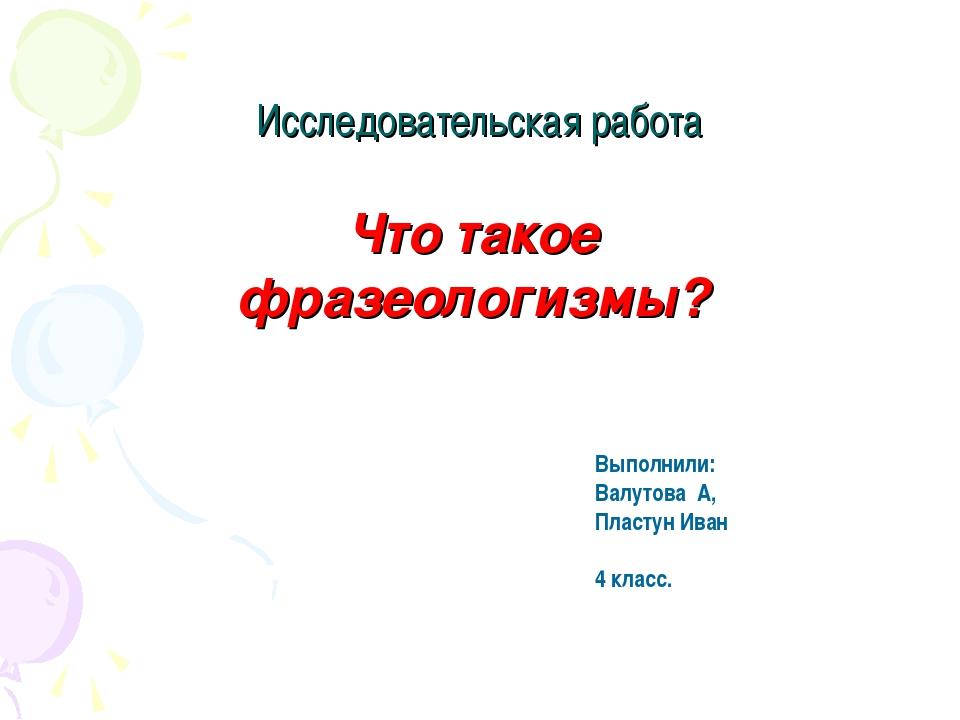 Исследовательская работа Что такое фразеологизмы? Выполнили: Валутова А, Плас...