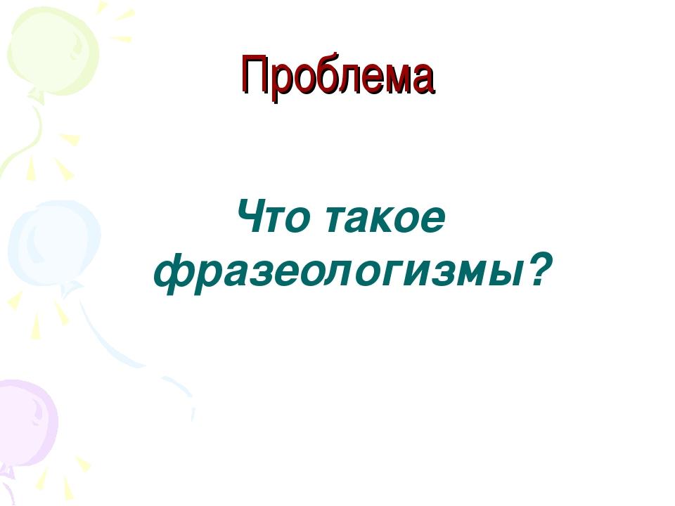 Проблема Что такое фразеологизмы?