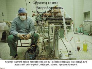 Снимок хирурга после проведенной им 23-часовой операции на сердце. Его ассист