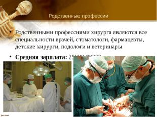 Родственные профессии Родственными профессиями хирурга являются все специальн