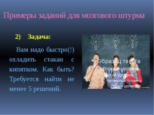 Примеры заданий для мозгового штурма 2) Задача: Вам надо быстро(!) охладить