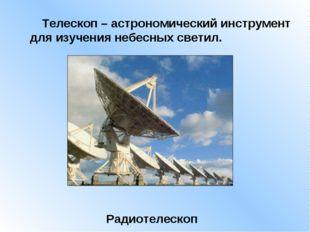 Телескоп – астрономический инструмент для изучения небесных светил. Радиотел