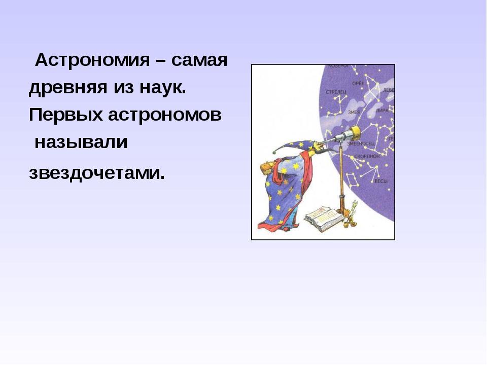 Астрономия – самая древняя из наук. Первых астрономов называли звездочетами.