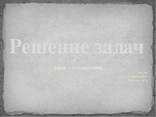 урок – путешествие Москва ГБОУ «Школа 962» Ерощенко И.Л. Решение задач