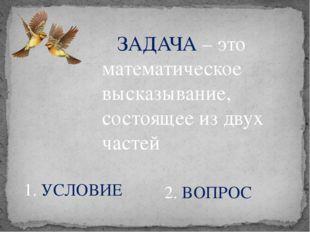 ЗАДАЧА – это математическое высказывание, состоящее из двух частей 1. УСЛОВИ