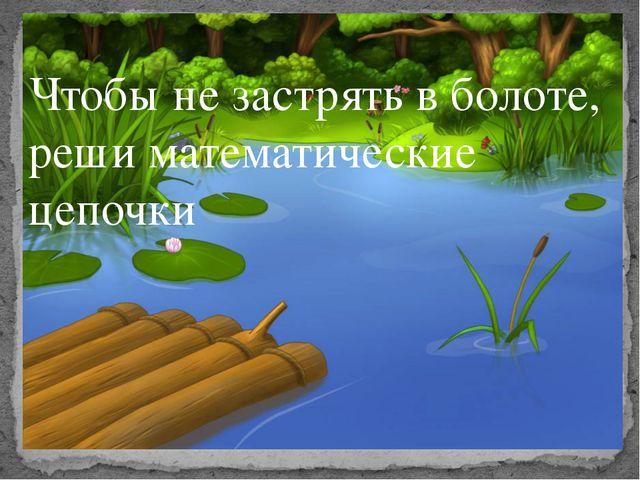 Чтобы не застрять в болоте, реши математические цепочки