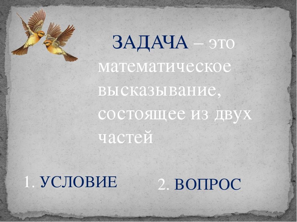 ЗАДАЧА – это математическое высказывание, состоящее из двух частей 1. УСЛОВИ...
