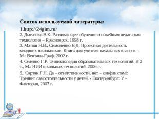 Список используемой литературы: 1.http://24gim.ru/ 2. Дьяченко В.К. Развивающ