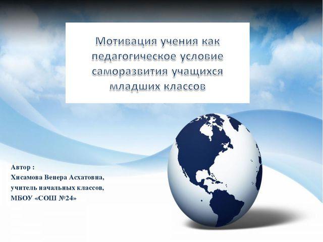 Автор : Хисамова Венера Асхатовна, учитель начальных классов, МБОУ «СОШ №24»