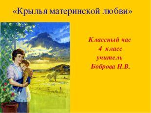 «Крылья материнской любви» Классный час 4 класс учитель Боброва Н.В.