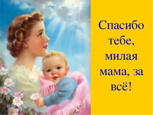Спасибо тебе, милая мама, за всё!